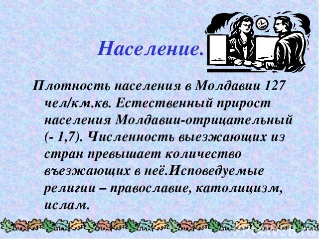 Население. Плотность населения в Молдавии 127 чел/км.кв. Естественный прирост населения Молдавии-отрицательный (- 1,7). Численность выезжающих из стран превышает количество въезжающих в неё.Исповедуемые религии – православие, католицизм, ислам.