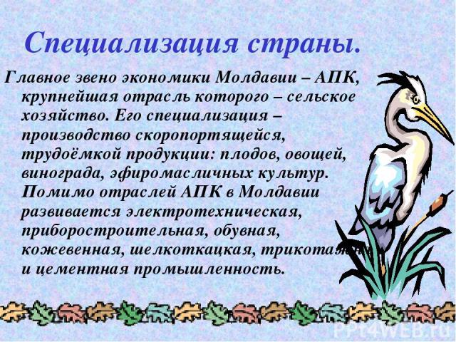 Специализация страны. Главное звено экономики Молдавии – АПК, крупнейшая отрасль которого – сельское хозяйство. Его специализация – производство скоропортящейся, трудоёмкой продукции: плодов, овощей, винограда, эфиромасличных культур. Помимо отрасле…