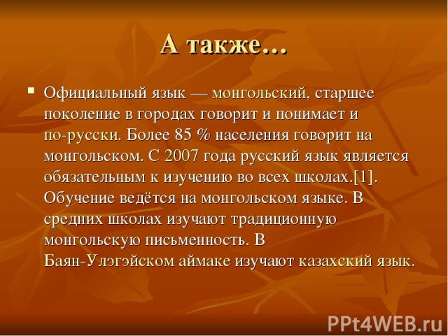 А также… Официальный язык — монгольский, старшее поколение в городах говорит и понимает и по-русски. Более 85% населения говорит на монгольском. С 2007 года русский язык является обязательным к изучению во всех школах.[1]. Обучение ведётся на монго…