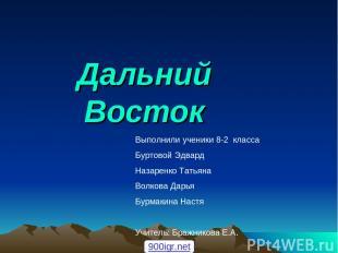 Дальний Восток Выполнили ученики 8-2 класса Буртовой Эдвард Назаренко Татьяна Во
