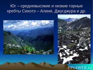 Юг – средневысокие и низкие горные хребты Сихотэ – Алиня, Джугджура и др.