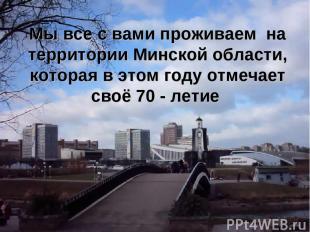 Мы все с вами проживаем на территории Минской области, которая в этом году отмеч