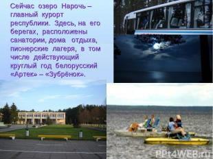 Сейчас озеро Нарочь – главный курорт республики. Здесь, на его берегах, располож