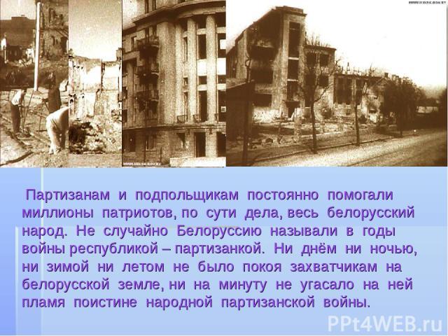 Партизанам и подпольщикам постоянно помогали миллионы патриотов, по сути дела, весь белорусский народ. Не случайно Белоруссию называли в годы войны республикой – партизанкой. Ни днём ни ночью, ни зимой ни летом не было покоя захватчикам на белорусск…