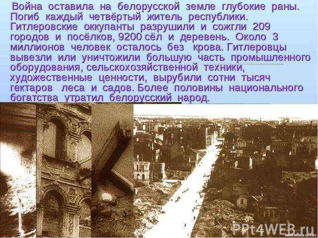 Война оставила на белорусской земле глубокие раны. Погиб каждый четвёртый житель республики. Гитлеровские оккупанты разрушили и сожгли 209 городов и посёлков, 9200 сёл и деревень. Около 3 миллионов человек осталось без крова. Гитлеровцы вывезли или …