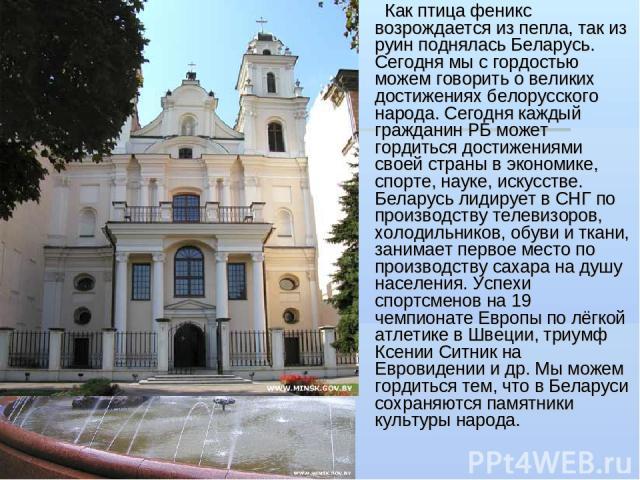 Как птица феникс возрождается из пепла, так из руин поднялась Беларусь. Сегодня мы с гордостью можем говорить о великих достижениях белорусского народа. Сегодня каждый гражданин РБ может гордиться достижениями своей страны в экономике, спорте, науке…