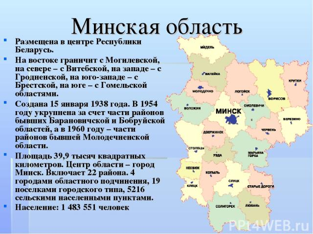 Минская область Размещена в центре Республики Беларусь. На востоке граничит с Могилевской, на севере – с Витебской, на западе – с Гродненской, на юго-западе – с Брестской, на юге – с Гомельской областями. Создана 15 января 1938 года. В 1954 году укр…