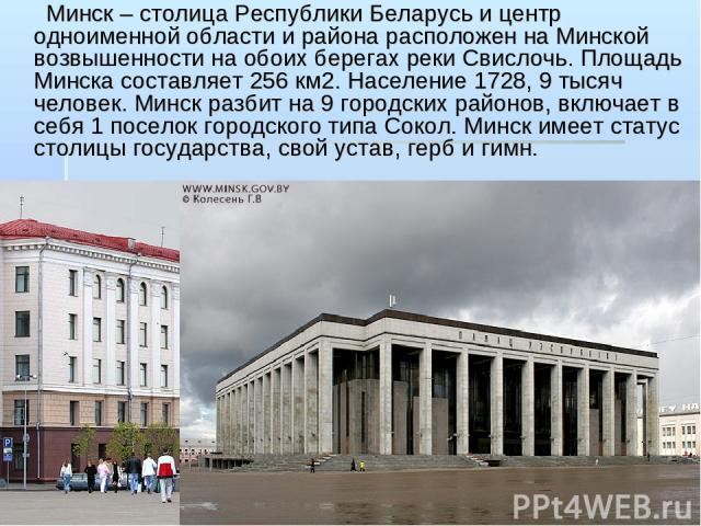 Минск – столица Республики Беларусь и центр одноименной области и района расположен на Минской возвышенности на обоих берегах реки Свислочь. Площадь Минска составляет 256 км2. Население 1728, 9 тысяч человек. Минск разбит на 9 городских районов, вкл…