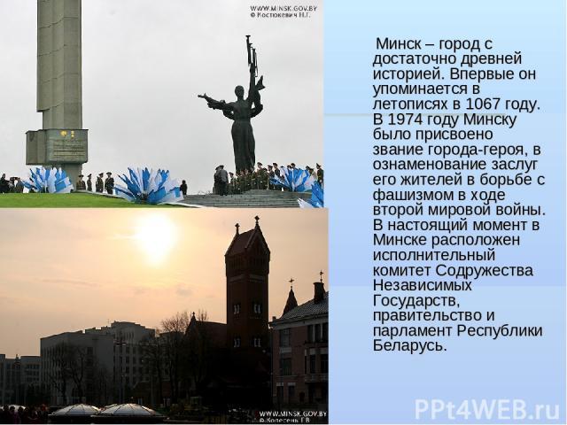 Минск – город с достаточно древней историей. Впервые он упоминается в летописях в 1067 году. В 1974 году Минску было присвоено звание города-героя, в ознаменование заслуг его жителей в борьбе с фашизмом в ходе второй мировой войны. В настоящий момен…