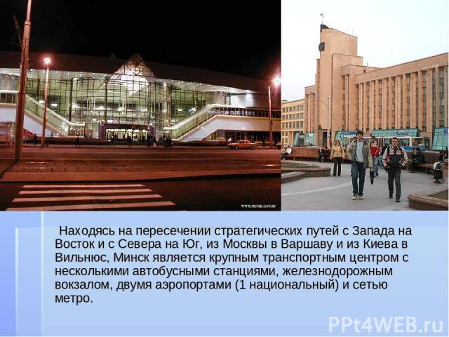Находясь на пересечении стратегических путей с Запада на Восток и с Севера на Юг, из Москвы в Варшаву и из Киева в Вильнюс, Минск является крупным транспортным центром с несколькими автобусными станциями, железнодорожным вокзалом, двумя аэропортами …