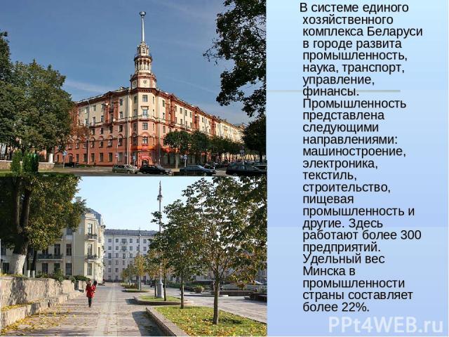 В системе единого хозяйственного комплекса Беларуси в городе развита промышленность, наука, транспорт, управление, финансы. Промышленность представлена следующими направлениями: машиностроение, электроника, текстиль, строительство, пищевая промышлен…