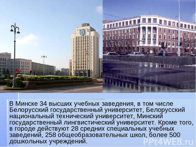 В Минске 34 высших учебных заведения, в том числе Белорусский государственный университет, Белорусский национальный технический университет, Минский государственный лингвистический университет. Кроме того, в городе действуют 28 средних специальных у…