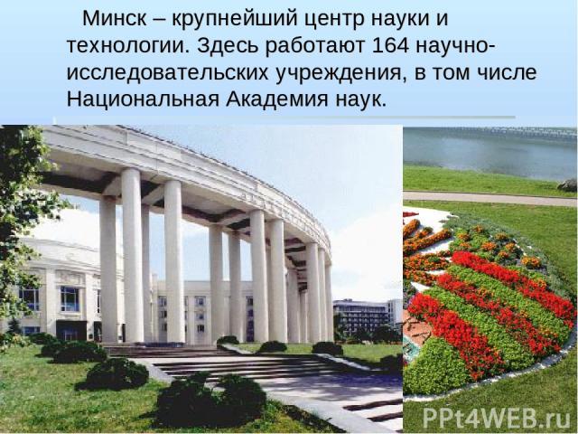 Минск – крупнейший центр науки и технологии. Здесь работают 164 научно-исследовательских учреждения, в том числе Национальная Академия наук.