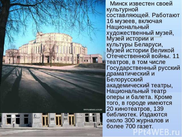 Минск известен своей культурной составляющей. Работают 16 музеев, включая Национальный художественный музей, Музей истории и культуры Беларуси, Музей истории Великой Отечественной войны. 11 театров, в том числе Государственный русский драматический …