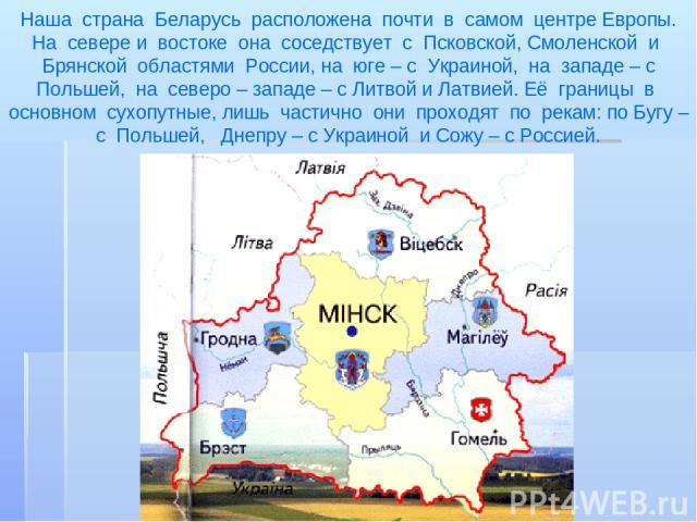 Наша страна Беларусь расположена почти в самом центре Европы. На севере и востоке она соседствует с Псковской, Смоленской и Брянской областями России, на юге – с Украиной, на западе – с Польшей, на северо – западе – с Литвой и Латвией. Её границы в …