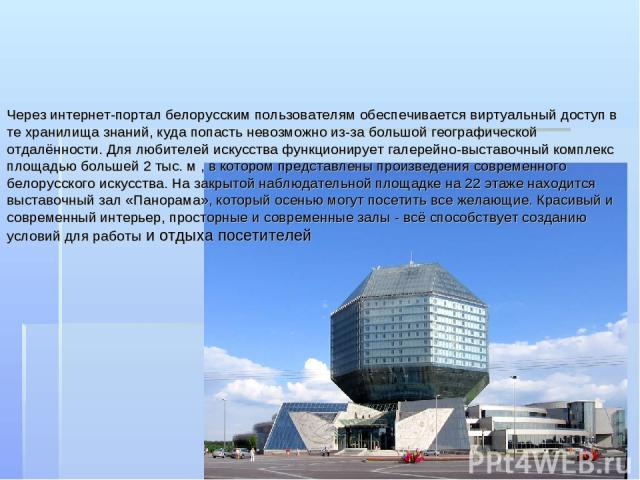 Через интернет-портал белорусским пользователям обеспечивается виртуальный доступ в те хранилища знаний, куда попасть невозможно из-за большой географической отдалённости. Для любителей искусства функционирует галерейно-выставочный комплекс площадью…