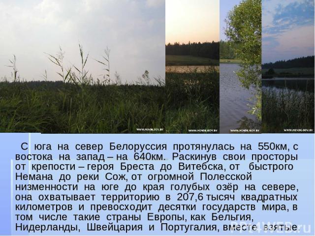 С юга на север Белоруссия протянулась на 550км, с востока на запад – на 640км. Раскинув свои просторы от крепости – героя Бреста до Витебска, от быстрого Немана до реки Сож, от огромной Полесской низменности на юге до края голубых озёр на севере, он…
