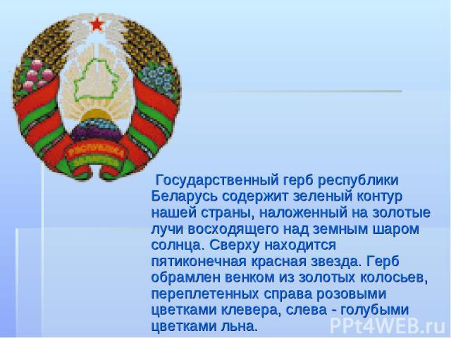 Государственный герб республики Беларусь содержит зеленый контур нашей страны, наложенный на золотые лучи восходящего над земным шаром солнца. Сверху находится пятиконечная красная звезда. Герб обрамлен венком из золотых колосьев, переплетенных спра…