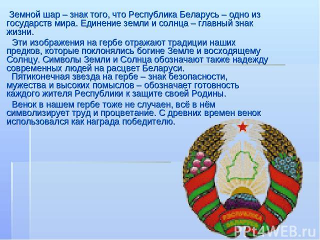 Земной шар – знак того, что Республика Беларусь – одно из государств мира. Единение земли и солнца – главный знак жизни. Эти изображения на гербе отражают традиции наших предков, которые поклонялись богине Земле и восходящему Солнцу. Символы Земли и…