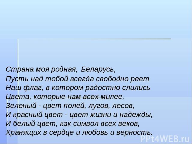 Страна моя родная, Беларусь, Пусть над тобой всегда свободно реет Наш флаг, в котором радостно слились Цвета, которые нам всех милее. Зеленый - цвет полей, лугов, лесов, И красный цвет - цвет жизни и надежды, И белый цвет, как символ всех веков, Хра…