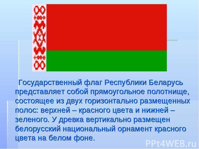 Государственный флаг Республики Беларусь представляет собой прямоугольное полотнище, состоящее из двух горизонтально размещенных полос: верхней – красного цвета и нижней – зеленого. У древка вертикально размещен белорусский национальный орнамент кра…