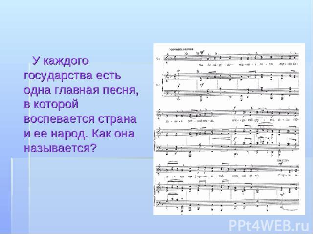 У каждого государства есть одна главная песня, в которой воспевается страна и ее народ. Как она называется?