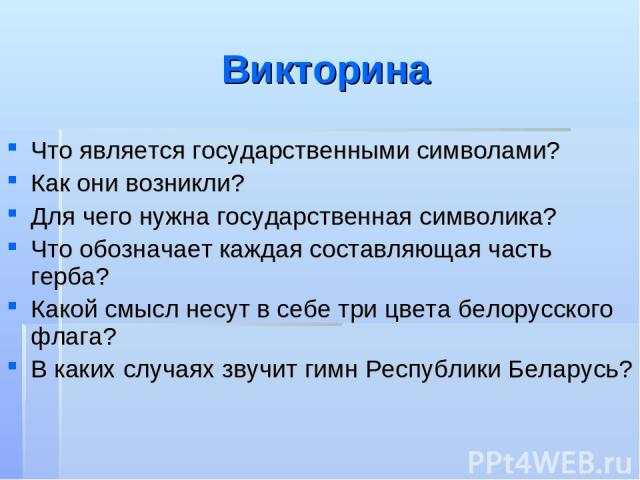 Викторина Что является государственными символами? Как они возникли? Для чего нужна государственная символика? Что обозначает каждая составляющая часть герба? Какой смысл несут в себе три цвета белорусского флага? В каких случаях звучит гимн Республ…