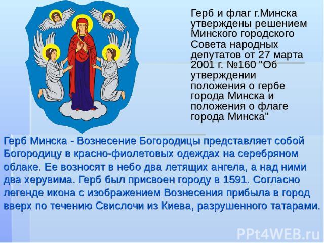 Герб Минска - Вознесение Богородицы представляет собой Богородицу в красно-фиолетовых одеждах на серебряном облаке. Ее возносят в небо два летящих ангела, а над ними два херувима. Герб был присвоен городу в 1591. Согласно легенде икона с изображение…