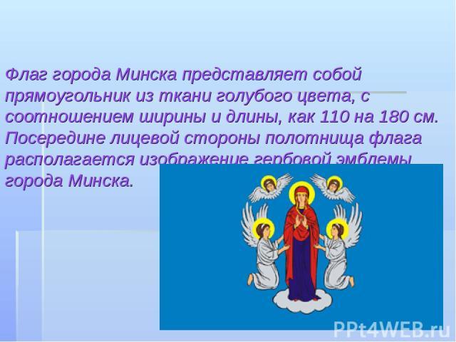 Флаг города Минска представляет собой прямоугольник из ткани голубого цвета, с соотношением ширины и длины, как 110 на 180 см. Посередине лицевой стороны полотнища флага располагается изображение гербовой эмблемы города Минска.