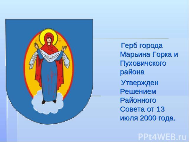 Герб города Марьина Горка и Пуховичского района Утвержден Решением Районного Совета от 13 июля 2000 года.