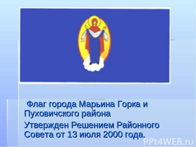 Флаг города Марьина Горка и Пуховичского района Утвержден Решением Районного Совета от 13 июля 2000 года.