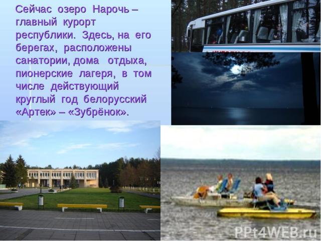 Сейчас озеро Нарочь – главный курорт республики. Здесь, на его берегах, расположены санатории, дома отдыха, пионерские лагеря, в том числе действующий круглый год белорусский «Артек» – «Зубрёнок».