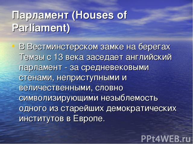 Парламент (Houses of Parliament) В Вестминстерском замке на берегах Темзы с 13 века заседает английский парламент - за средневековыми стенами, неприступными и величественными, словно символизирующими незыблемость одного из старейших демократических …