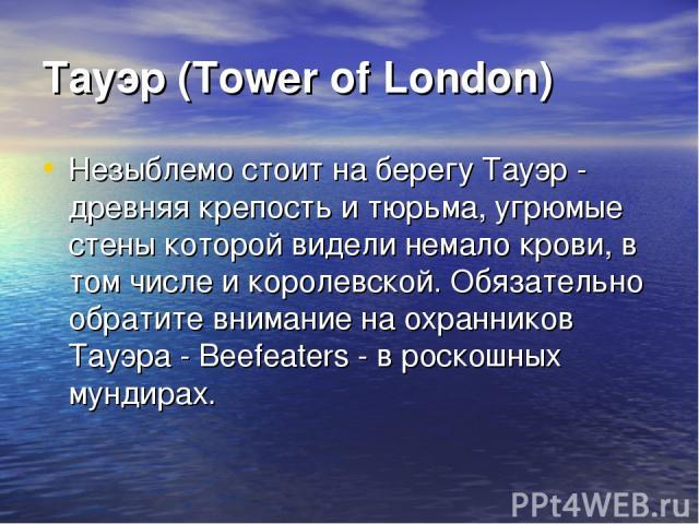 Тауэр (Tower of London) Незыблемо стоит на берегу Тауэр - древняя крепость и тюрьма, угрюмые стены которой видели немало крови, в том числе и королевской. Обязательно обратите внимание на охранников Тауэра - Beefeaters - в роскошных мундирах.