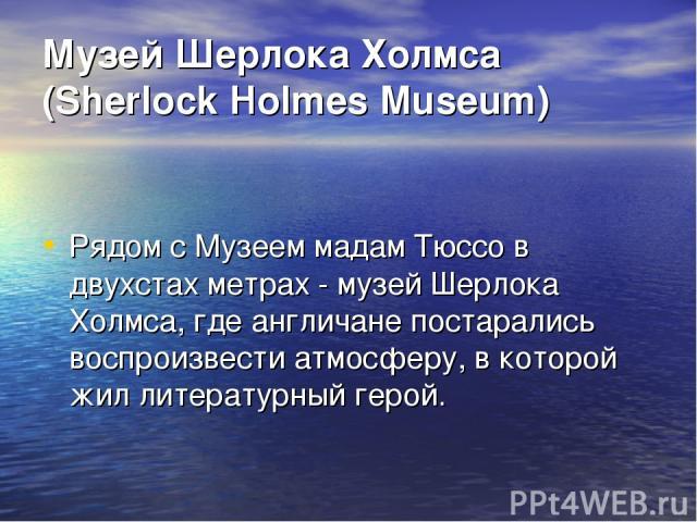 Музей Шерлока Холмса (Sherlock Holmes Museum) Рядом с Музеем мадам Тюссо в двухстах метрах - музей Шерлока Холмса, где англичане постарались воспроизвести атмосферу, в которой жил литературный герой.