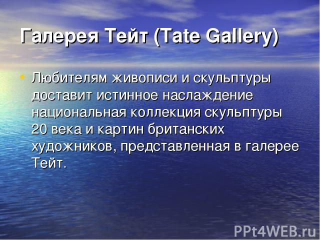 Галерея Тейт (Tate Gallery) Любителям живописи и скульптуры доставит истинное наслаждение национальная коллекция скульптуры 20 века и картин британских художников, представленная в галерее Тейт.