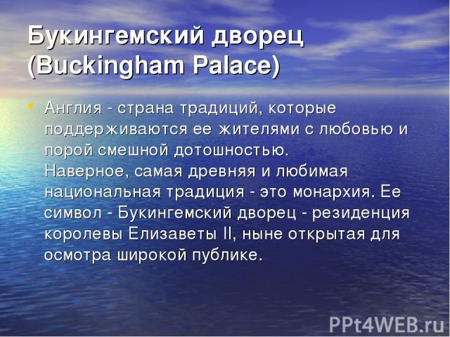 Букингемский дворец (Buckingham Palace) Англия - страна традиций, которые поддерживаются ее жителями с любовью и порой смешной дотошностью. Наверное, самая древняя и любимая национальная традиция - это монархия. Ее символ - Букингемский дворец - рез…