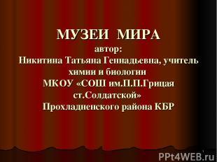 МУЗЕИ МИРА автор: Никитина Татьяна Геннадьевна, учитель химии и биологии МКОУ «С