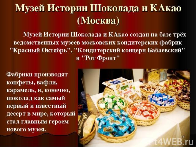 Музей Истории Шоколада и КАкао (Москва) Музей Истории Шоколада и КАкао создан на базе трёх ведомственных музеев московских кондитерских фабрик