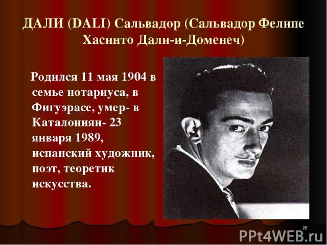 ДАЛИ (DALI) Сальвадор (Сальвадор Фелипе Хасинто Дали-и-Доменеч) Родился 11 мая 1904 в семье нотариуса, в Фигуэрасе, умер- в Каталонияи- 23 января 1989, испанский художник, поэт, теоретик искусства. *