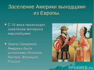 Заселение Америки выходцами из Европы. С 16 века происходит заселение материка е