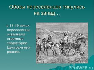 Обозы переселенцев тянулись на запад… в 18-19 веках переселенцы осваивали огромн