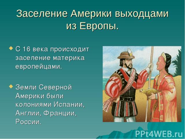 Заселение Америки выходцами из Европы. С 16 века происходит заселение материка европейцами. Земли Северной Америки были колониями Испании, Англии, Франции, России.