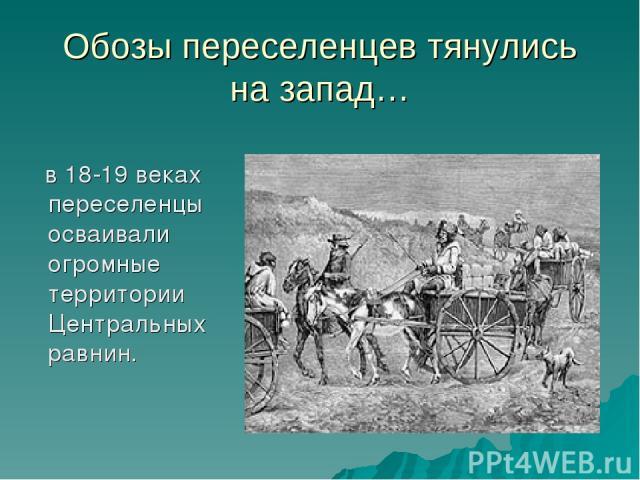 Обозы переселенцев тянулись на запад… в 18-19 веках переселенцы осваивали огромные территории Центральных равнин.