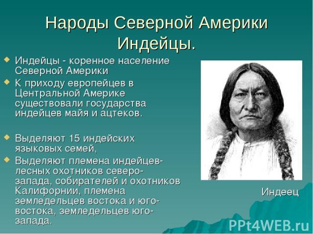 Народы Северной Америки Индейцы. Индейцы - коренное население Северной Америки К приходу европейцев в Центральной Америке существовали государства индейцев майя и ацтеков. Выделяют 15 индейских языковых семей, Выделяют племена индейцев- лесных охотн…