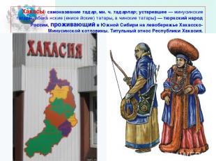 Хакасы- самоназвание тадар, мн. ч. тадарлар; устаревшее — минусинские татары, аб