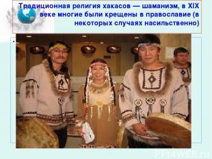 Традиционная религия хакасов — шаманизм, в XIX веке многие были крещены в правос
