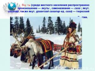 Яку ты (среди местного населения распространено произношение— якуты , самоназва