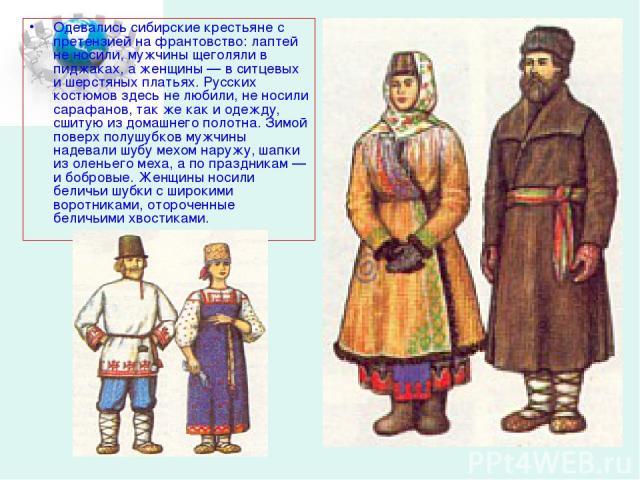 Одевались сибирские крестьяне с претензией на франтовство: лаптей не носили, мужчины щеголяли в пиджаках, а женщины — в ситцевых и шерстяных платьях. Русских костюмов здесь не любили, не носили сарафанов, так же как и одежду, сшитую из домашнего пол…