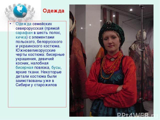 Одежда Одежда семейских северорусская (прямой сарафан в шесть полос, кичка) с элементами польского, белорусского и украинского костюма. Южновеликорусские черты костюма: бисерные украшения, девичий косник, налобная бисерная повязка, бусы, яркие ткани…